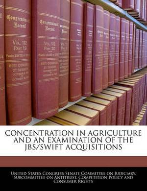 Concentration in Agriculture and an Examination of the Jbs/Swift Acquisitions