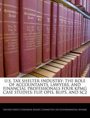 U.S. Tax Shelter Industry: The Role of Accountants, Lawyers, and Financial Professionals Four Kpmg Case Studies: Flip, Opis, Blips, and Sc2