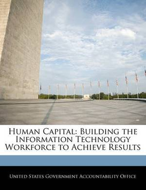 Human Capital: Building the Information Technology Workforce to Achieve Results