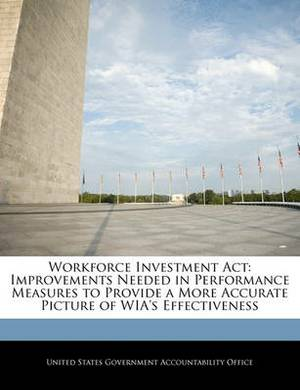 Workforce Investment ACT: Improvements Needed in Performance Measures to Provide a More Accurate Picture of Wia's Effectiveness