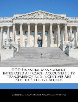 Dod Financial Management: Integrated Approach, Accountability, Transparency, and Incentives Are Keys to Effective Reform