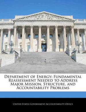 Department of Energy: Fundamental Reassessment Needed to Address Major Mission, Structure, and Accountability Problems