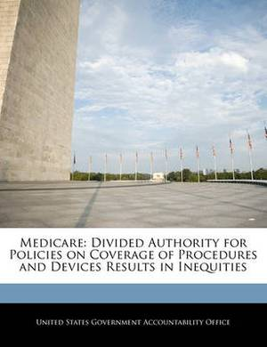 Medicare: Divided Authority for Policies on Coverage of Procedures and Devices Results in Inequities