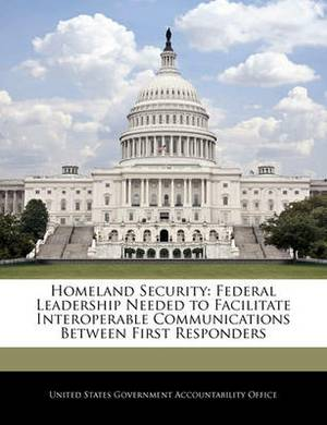 Homeland Security: Federal Leadership Needed to Facilitate Interoperable Communications Between First Responders