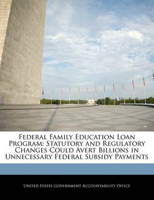 Federal Family Education Loan Program: Statutory and Regulatory Changes Could Avert Billions in Unnecessary Federal Subsidy Payments