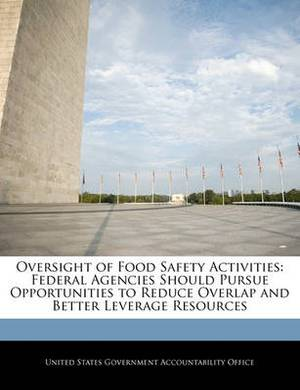 Oversight of Food Safety Activities: Federal Agencies Should Pursue Opportunities to Reduce Overlap and Better Leverage Resources
