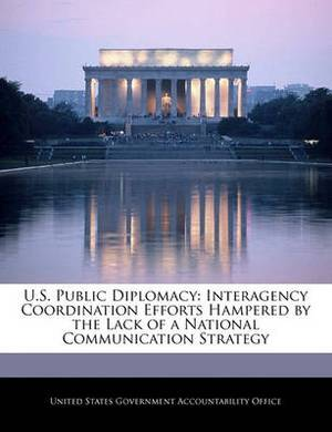 U.S. Public Diplomacy: Interagency Coordination Efforts Hampered by the Lack of a National Communication Strategy