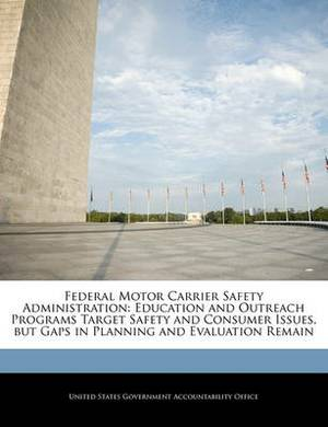 Federal Motor Carrier Safety Administration: Education and Outreach Programs Target Safety and Consumer Issues, But Gaps in Planning and Evaluation Remain