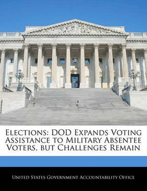 Elections: Dod Expands Voting Assistance to Military Absentee Voters, But Challenges Remain