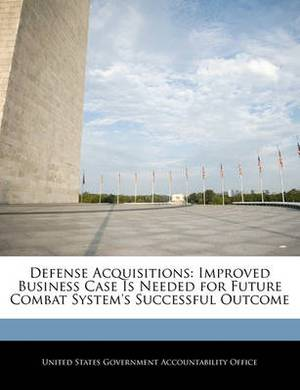 Defense Acquisitions: Improved Business Case Is Needed for Future Combat System's Successful Outcome