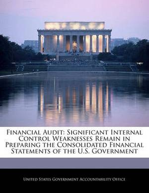 Financial Audit: Significant Internal Control Weaknesses Remain in Preparing the Consolidated Financial Statements of the U.S. Government