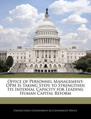 Office of Personnel Management: Opm Is Taking Steps to Strengthen Its Internal Capacity for Leading Human Capital Reform