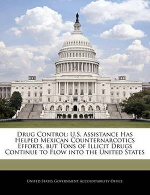 Drug Control: U.S. Assistance Has Helped Mexican Counternarcotics Efforts, But Tons of Illicit Drugs Continue to Flow Into the United States