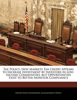 Tax Policy: New Markets Tax Credit Appears to Increase Investment by Investors in Low-Income Communities, But Opportunities Exist to Better Monitor Compliance