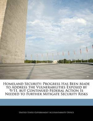 Homeland Security: Progress Has Been Made to Address the Vulnerabilities Exposed by 9/11, But Continued Federal Action Is Needed to Further Mitigate Security Risks