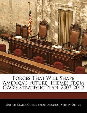 Forces That Will Shape America's Future: Themes from Gao's Strategic Plan, 2007-2012