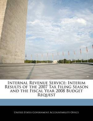 Internal Revenue Service: Interim Results of the 2007 Tax Filing Season and the Fiscal Year 2008 Budget Request
