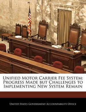 Unified Motor Carrier Fee System: Progress Made But Challenges to Implementing New System Remain