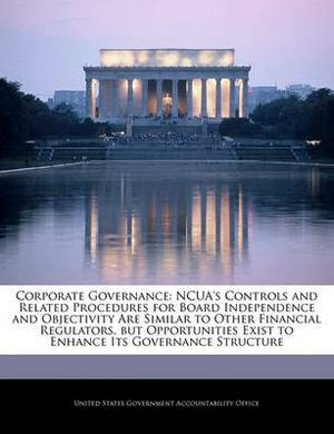 Corporate Governance: Ncua's Controls and Related Procedures for Board Independence and Objectivity Are Similar to Other Financial Regulators, But Opportunities Exist to Enhance Its Governance Structure