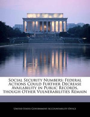 Social Security Numbers: Federal Actions Could Further Decrease Availability in Public Records, Though Other Vulnerabilities Remain