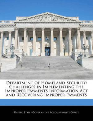 Department of Homeland Security: Challenges in Implementing the Improper Payments Information ACT and Recovering Improper Payments