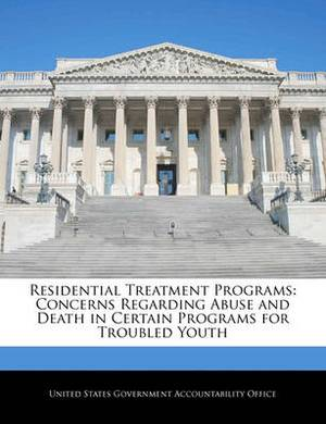 Residential Treatment Programs: Concerns Regarding Abuse and Death in Certain Programs for Troubled Youth