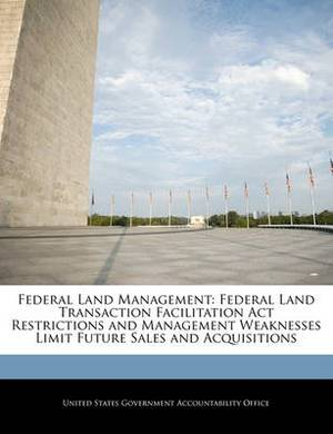 Federal Land Management: Federal Land Transaction Facilitation ACT Restrictions and Management Weaknesses Limit Future Sales and Acquisitions