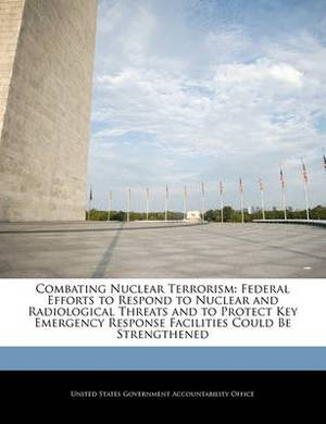 Combating Nuclear Terrorism: Federal Efforts to Respond to Nuclear and Radiological Threats and to Protect Key Emergency Response Facilities Could Be Strengthened
