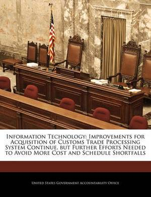 Information Technology: Improvements for Acquisition of Customs Trade Processing System Continue, But Further Efforts Needed to Avoid More Cost and Schedule Shortfalls