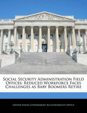 Social Security Administration Field Offices: Reduced Workforce Faces Challenges as Baby Boomers Retire