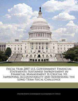Fiscal Year 2007 U.S. Government Financial Statements: Sustained Improvement in Financial Management Is Crucial to Improving Accountability and Addressing the Long-Term Fiscal Challenge