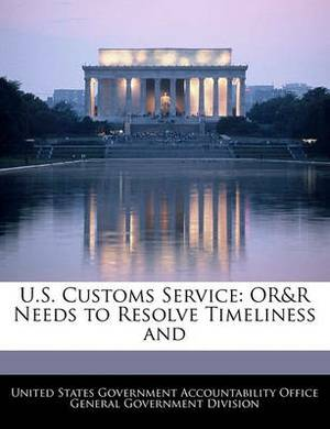 U.S. Customs Service: Or&r Needs to Resolve Timeliness and