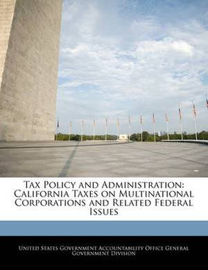 Tax Policy and Administration: California Taxes on Multinational Corporations and Related Federal Issues