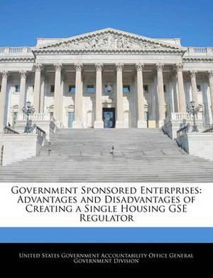 Government Sponsored Enterprises: Advantages and Disadvantages of Creating a Single Housing Gse Regulator