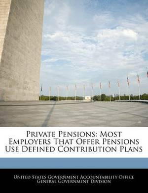 Private Pensions: Most Employers That Offer Pensions Use Defined Contribution Plans