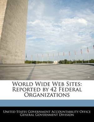 World Wide Web Sites: Reported by 42 Federal Organizations
