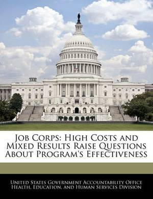 Job Corps: High Costs and Mixed Results Raise Questions about Program's Effectiveness