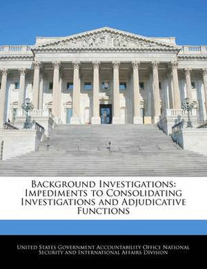 Background Investigations: Impediments to Consolidating Investigations and Adjudicative Functions