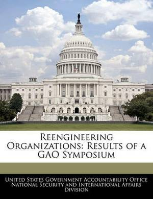 Reengineering Organizations: Results of a Gao Symposium
