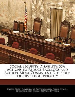 Social Security Disability: Ssa Actions to Reduce Backlogs and Achieve More Consistent Decisions Deserve High Priority