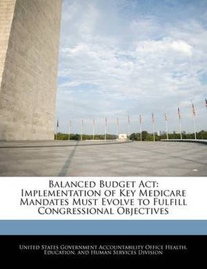 Balanced Budget ACT: Implementation of Key Medicare Mandates Must Evolve to Fulfill Congressional Objectives