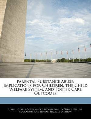 Parental Substance Abuse: Implications for Children, the Child Welfare System, and Foster Care Outcomes