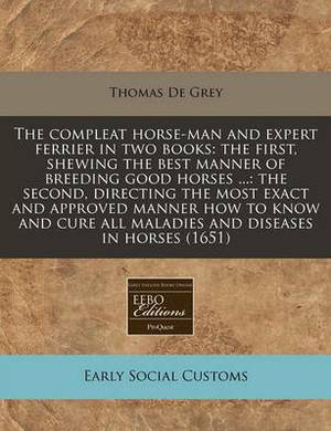 The Compleat Horse-Man and Expert Ferrier in Two Books: The First, Shewing the Best Manner of Breeding Good Horses ...: The Second, Directing the Most Exact and Approved Manner How to Know and Cure All Maladies and Diseases in Horses (1651)