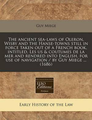 The Ancient Sea-Laws of Oleron, Wisby and the Hanse-Towns Still in Force Taken Out of a French Book, Intitled, Les Us & Coutumes de La Mer and Rendred Into English, for Use of Navigation / By Guy Miege ... (1686)