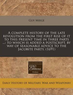 A Complete History of the Late Revolution from the First Rise of It to This Present Time in Three Parts ...: To Which Is Added a PostScript, by Way of Seasonable Advice to the Jacobite Party. (1691)