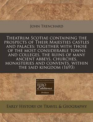 Theatrum Scotiae Containing the Prospects of Their Majesties Castles and Palaces: Together with Those of the Most Considerable Towns and Colleges