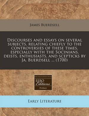 Discourses and Essays on Several Subjects, Relating Chiefly to the Controversies of These Times, Especially with the Socinians, Deists, Enthusiasts
