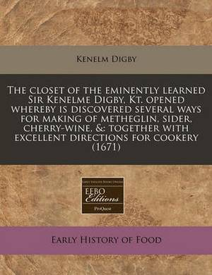 The Closet of the Eminently Learned Sir Kenelme Digby, Kt. Opened Whereby Is Discovered Several Ways for Making of Metheglin, Sider, Cherry-Wine, &  : Together with Excellent Directions for Cookery (1671)
