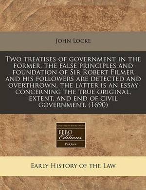 The Two Treatises of Government in the Former False Principles and Foundation of Sir Robert Filmer and His Followers Are Detected and Overthrown