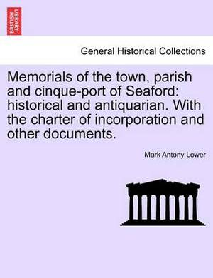 Memorials of the Town, Parish and Cinque-Port of Seaford: Historical and Antiquarian. with the Charter of Incorporation and Other Documents.